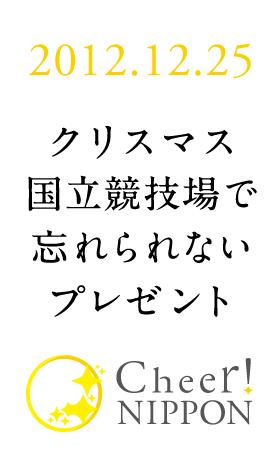 2012.12.25 クリスマス、国立競技場で感動をプレゼント Cheer!NIPPON