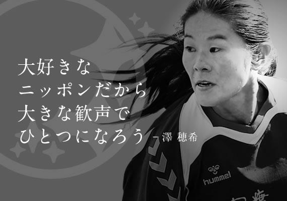 大好きな ニッポンだから、 大きな歓声で 1つになろう。 澤穂希