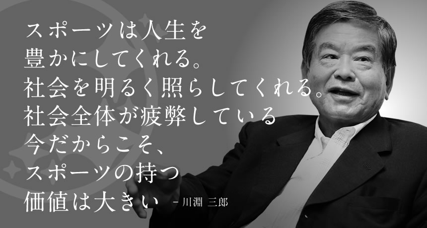 スポーツは人生を豊かにする。元気が足りない今だからこそ、その力を全身で感じて欲しい - 川淵三郎