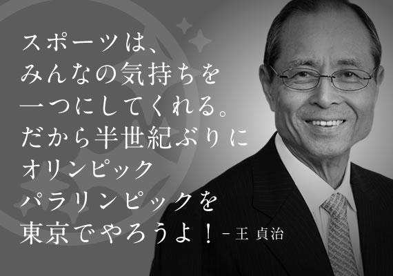 スポーツはみんなの気持ちを一つにしてくれる。だから半世紀ぶりにオリンピックを東京でやろうよ!(王貞治)